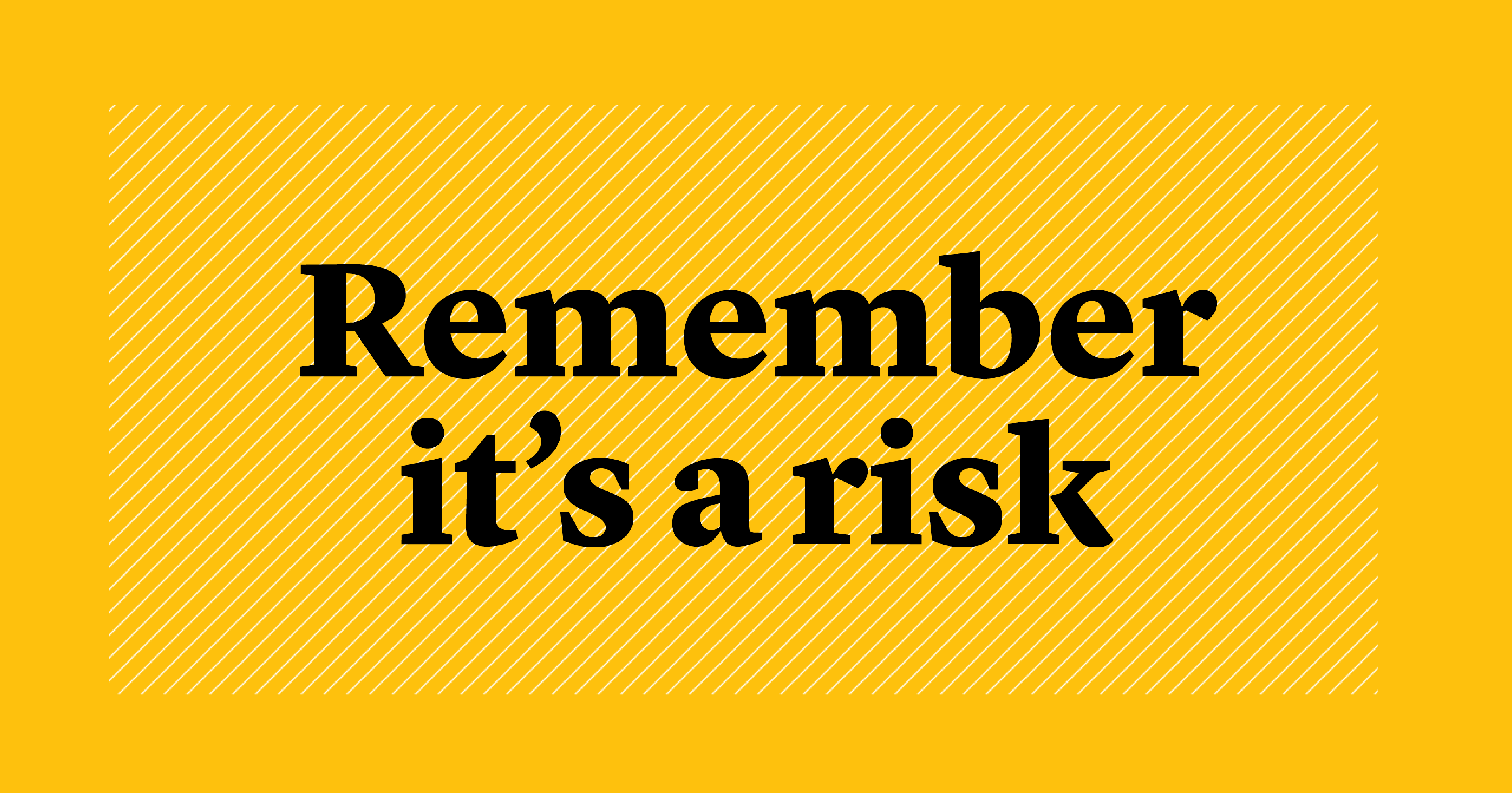 remember it's a risk