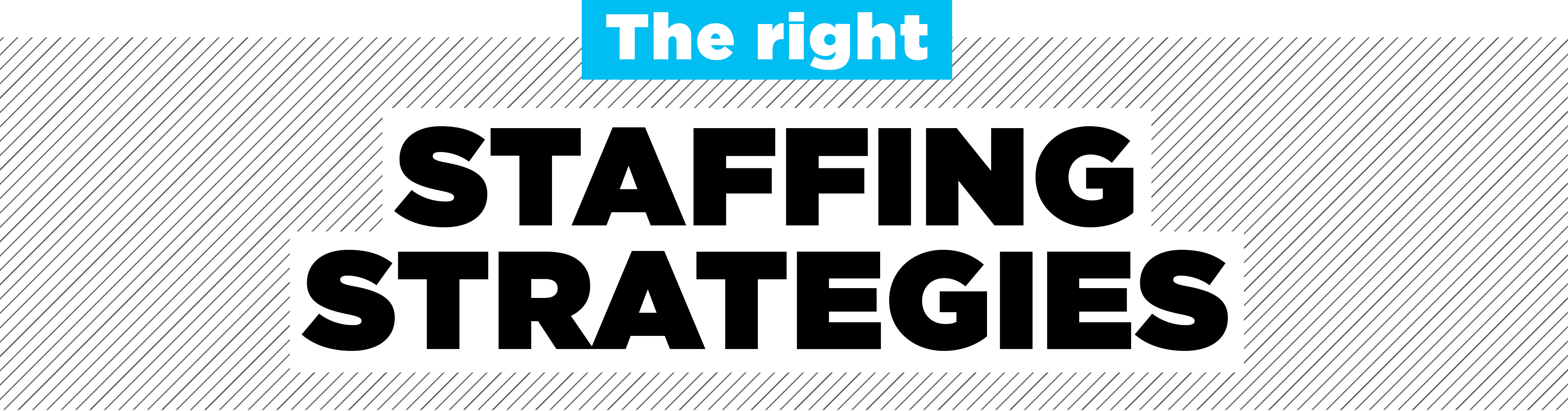 the right staffing strategies